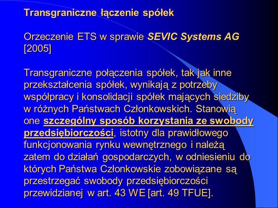 Transgraniczne łączenie spółek Orzeczenie ETS w sprawie SEVIC Systems AG [2005] Transgraniczne połączenia spółek, tak jak inne przekształcenia spółek, wynikają z potrzeby współpracy i konsolidacji spółek mających siedziby w różnych Państwach Członkowskich.
